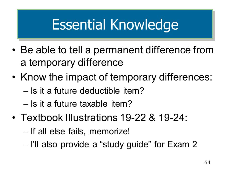 4/5/2017 Essential Knowledge. Be able to tell a permanent difference from a temporary difference. Know the impact of temporary differences: