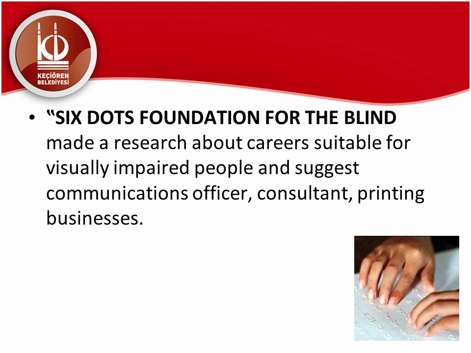 """SIX DOTS FOUNDATION FOR THE BLIND made a research about careers suitable for visually impaired people and suggest communications officer, consultant, printing businesses."