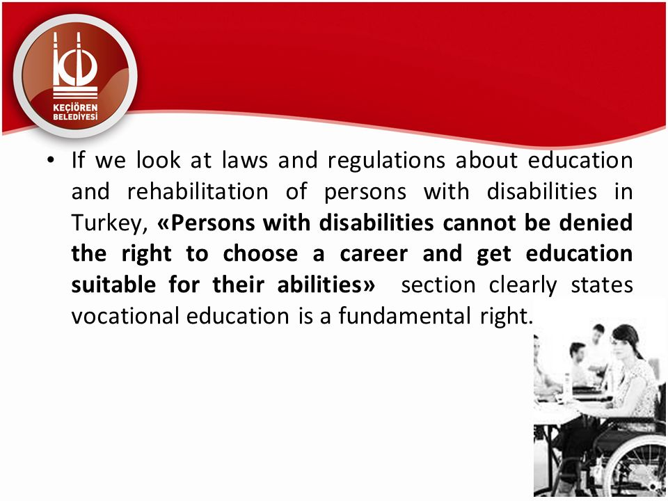 If we look at laws and regulations about education and rehabilitation of persons with disabilities in Turkey, «Persons with disabilities cannot be denied the right to choose a career and get education suitable for their abilities» section clearly states vocational education is a fundamental right.