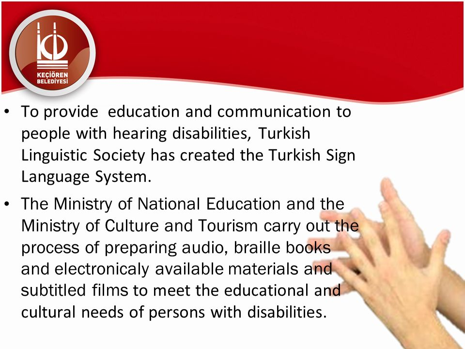 To provide education and communication to people with hearing disabilities, Turkish Linguistic Society has created the Turkish Sign Language System.