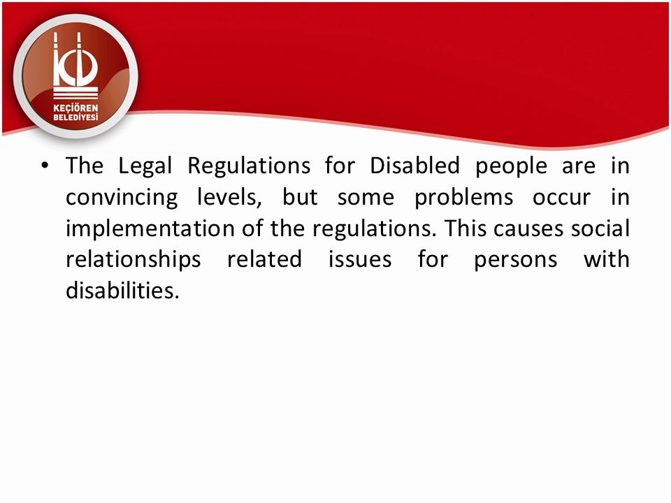 The Legal Regulations for Disabled people are in convincing levels, but some problems occur in implementation of the regulations.