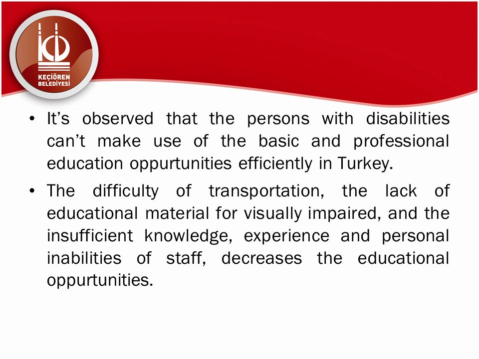 It's observed that the persons with disabilities can't make use of the basic and professional education oppurtunities efficiently in Turkey.