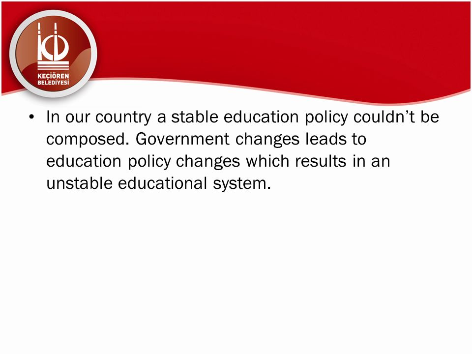 In our country a stable education policy couldn't be composed