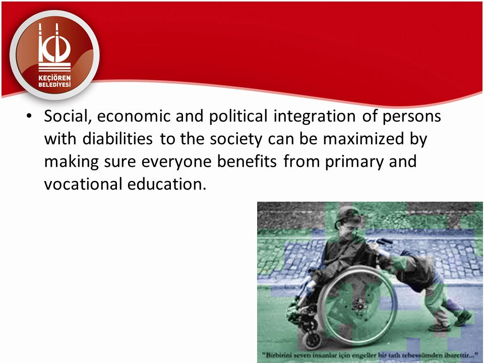 Social, economic and political integration of persons with diabilities to the society can be maximized by making sure everyone benefits from primary and vocational education.