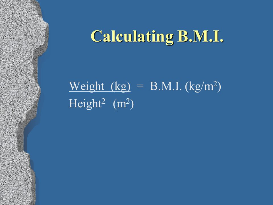 Calculating B.M.I. Weight (kg) = B.M.I. (kg/m2) Height2 (m2)