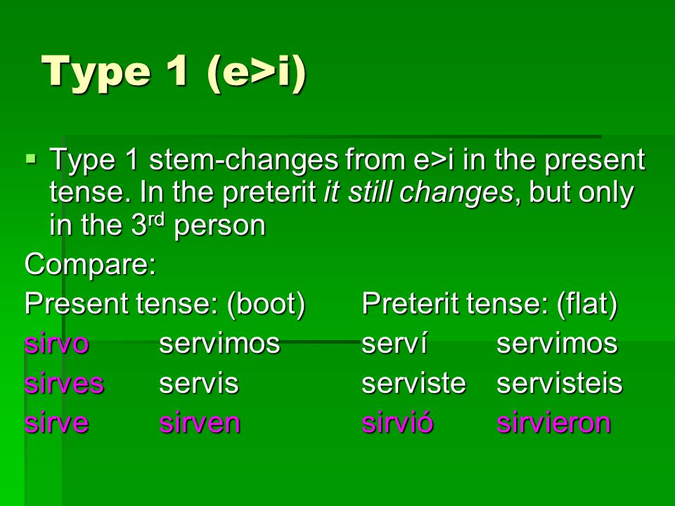 Type 1 (e>i) Type 1 stem-changes from e>i in the present tense. In the preterit it still changes, but only in the 3rd person.