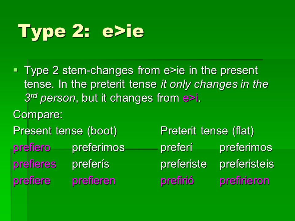 Type 2: e>ie Type 2 stem-changes from e>ie in the present tense. In the preterit tense it only changes in the 3rd person, but it changes from e>i.