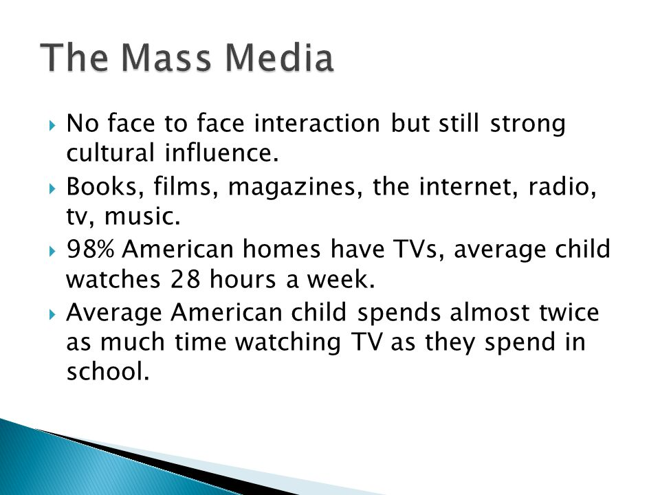 The Mass Media No face to face interaction but still strong cultural influence. Books, films, magazines, the internet, radio, tv, music.