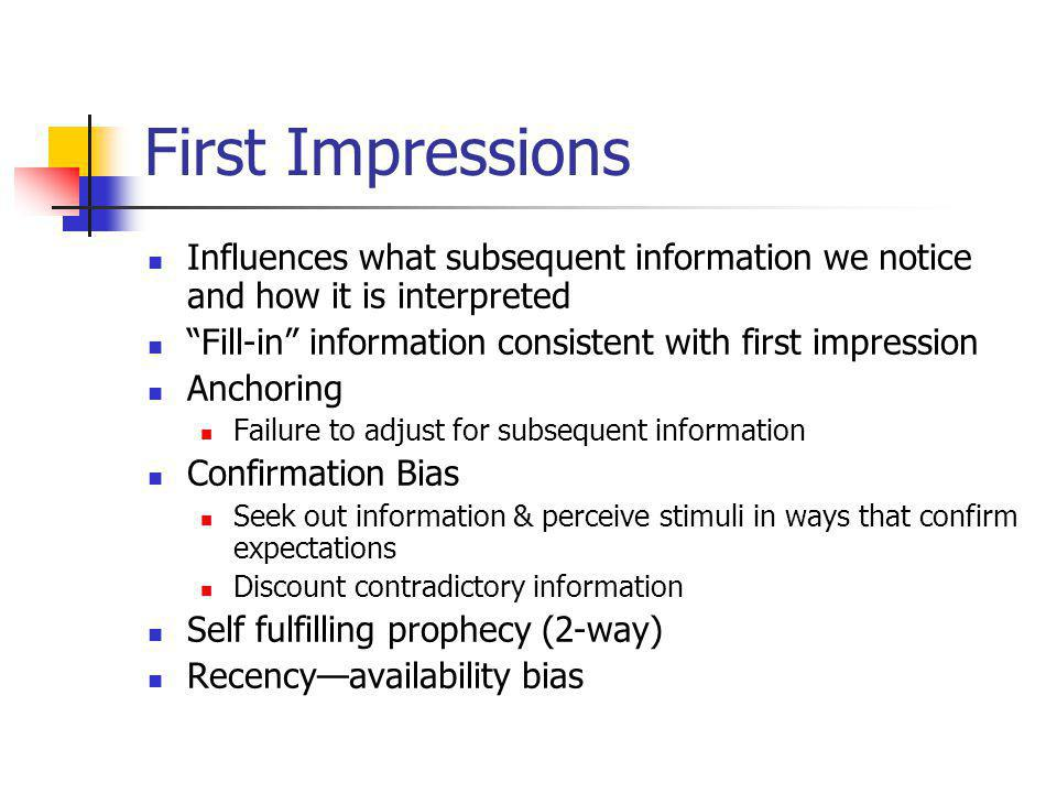 First Impressions Influences what subsequent information we notice and how it is interpreted. Fill-in information consistent with first impression.