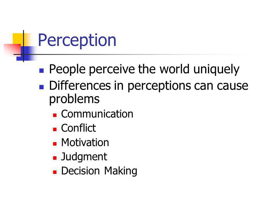 Perception People perceive the world uniquely