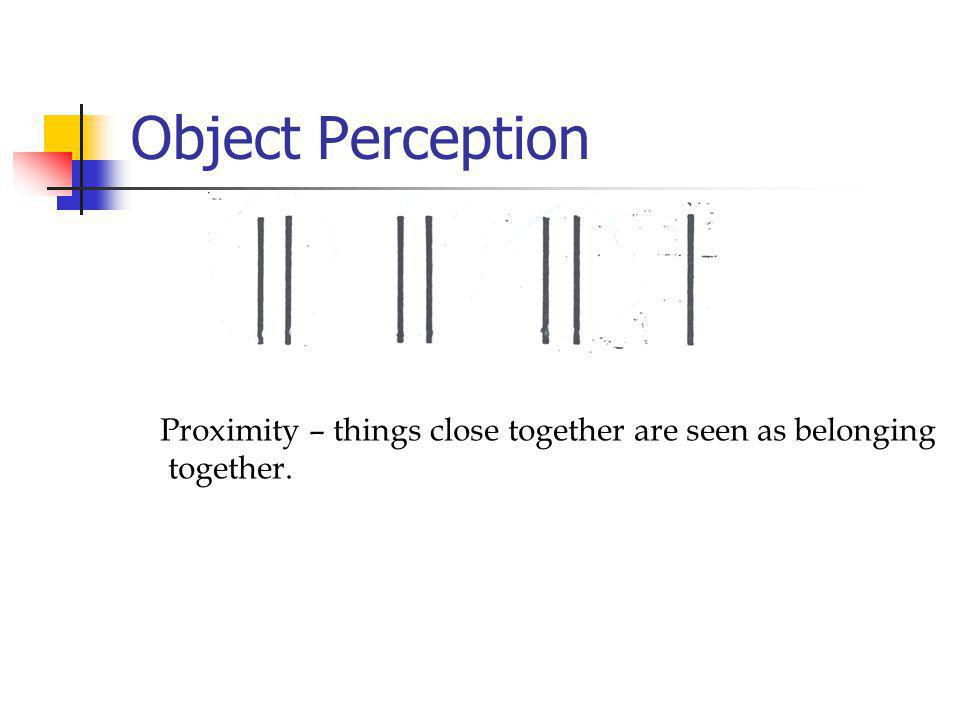 Object Perception Proximity – things close together are seen as belonging together.