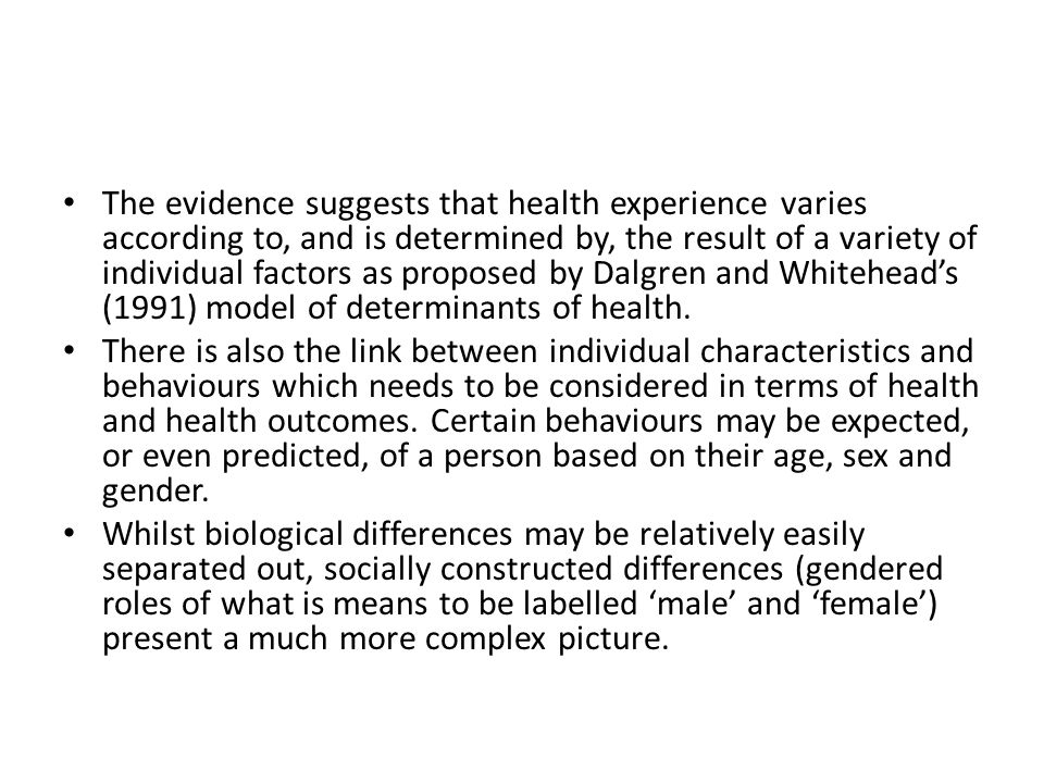 The evidence suggests that health experience varies according to, and is determined by, the result of a variety of individual factors as proposed by Dalgren and Whitehead's (1991) model of determinants of health.