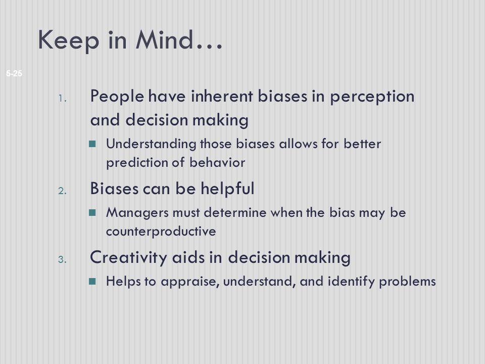 Keep in Mind… People have inherent biases in perception and decision making. Understanding those biases allows for better prediction of behavior.