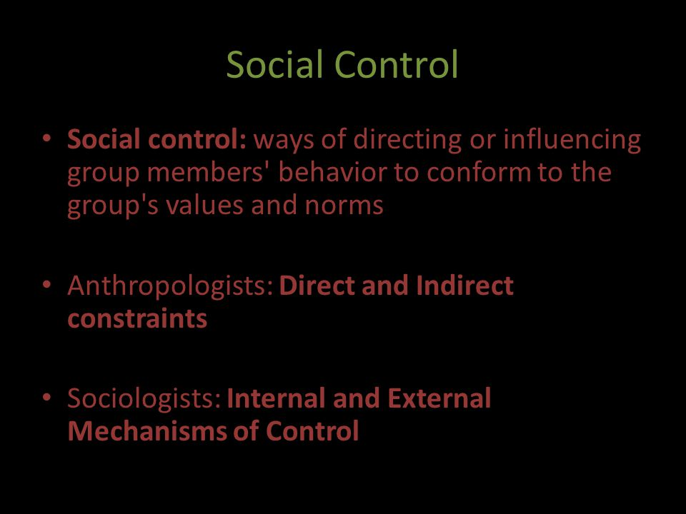 Social Control Social control: ways of directing or influencing group members behavior to conform to the group s values and norms.