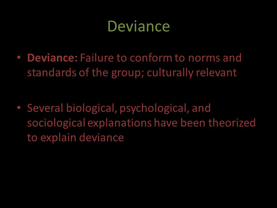 Deviance Deviance: Failure to conform to norms and standards of the group; culturally relevant.