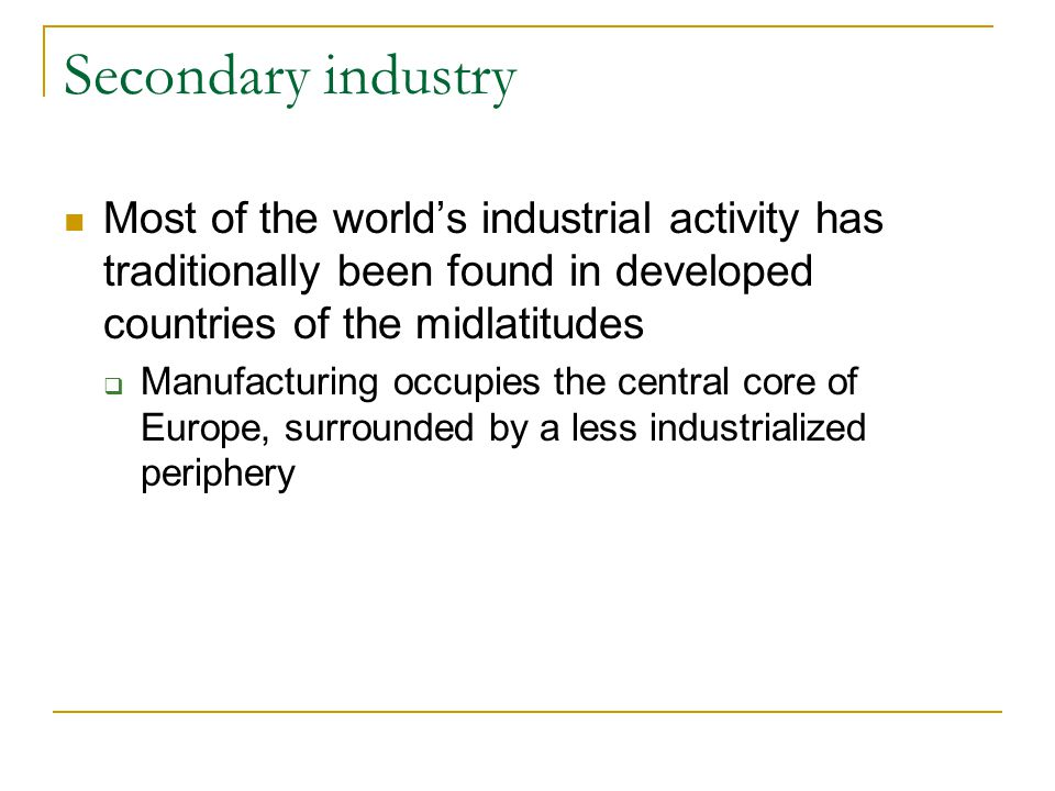 Secondary industry Most of the world's industrial activity has traditionally been found in developed countries of the midlatitudes.