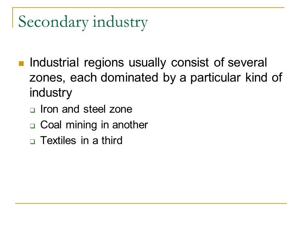Secondary industry Industrial regions usually consist of several zones, each dominated by a particular kind of industry.