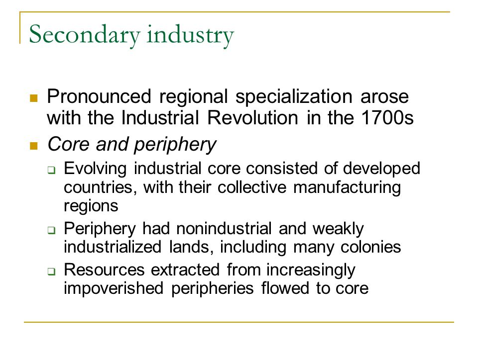 Secondary industry Pronounced regional specialization arose with the Industrial Revolution in the 1700s.