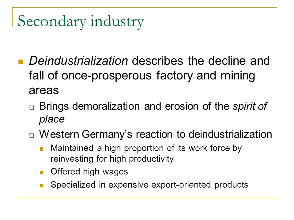 Secondary industry Deindustrialization describes the decline and fall of once-prosperous factory and mining areas.