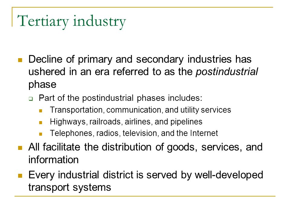 Tertiary industry Decline of primary and secondary industries has ushered in an era referred to as the postindustrial phase.