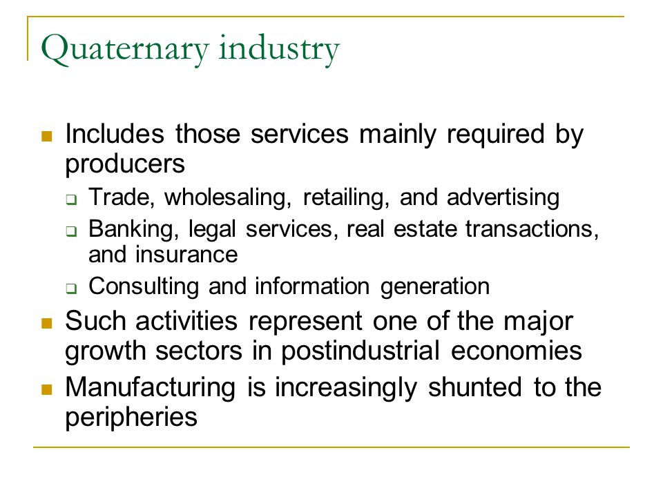 Quaternary industry Includes those services mainly required by producers. Trade, wholesaling, retailing, and advertising.