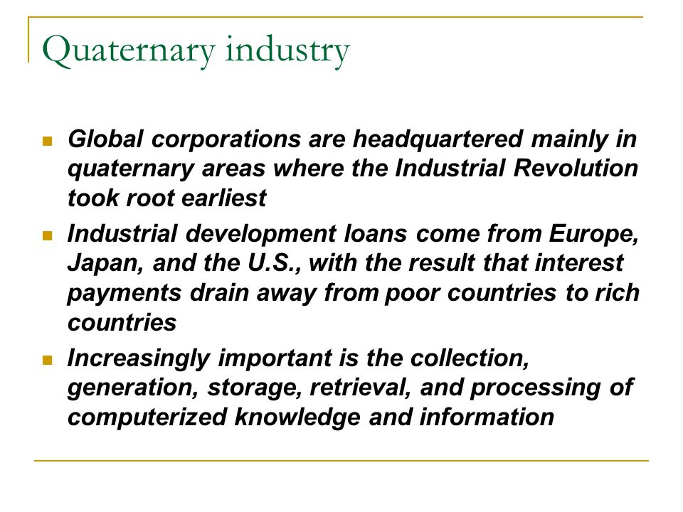 Quaternary industry Global corporations are headquartered mainly in quaternary areas where the Industrial Revolution took root earliest.