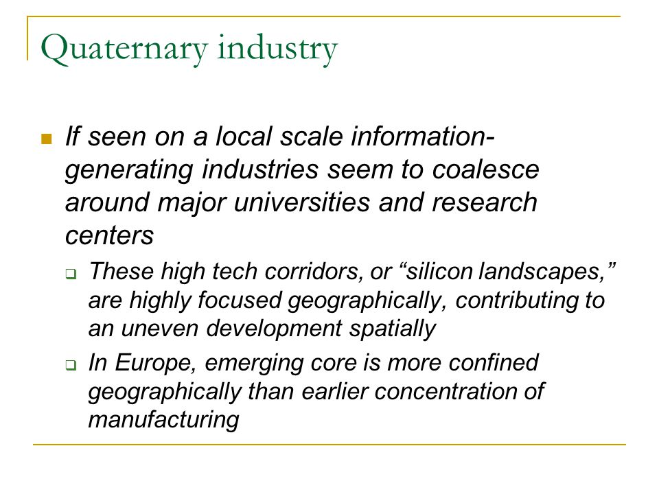 Quaternary industry If seen on a local scale information-generating industries seem to coalesce around major universities and research centers.