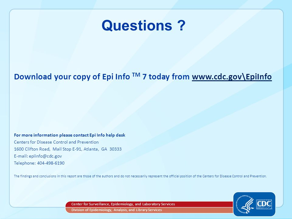 Questions Download your copy of Epi Info TM 7 today from www.cdc.gov\EpiInfo. For more information please contact Epi Info help desk.