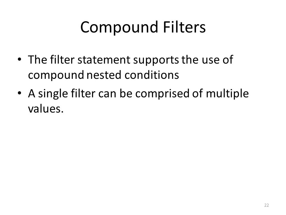 Compound Filters The filter statement supports the use of compound nested conditions. A single filter can be comprised of multiple values.