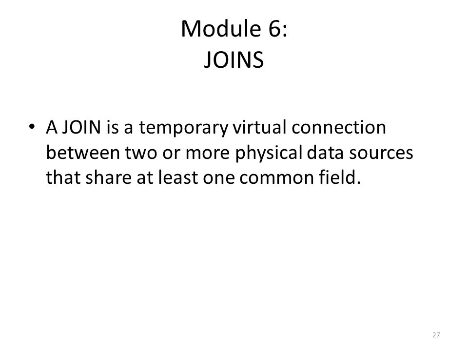 Module 6: JOINS A JOIN is a temporary virtual connection between two or more physical data sources that share at least one common field.