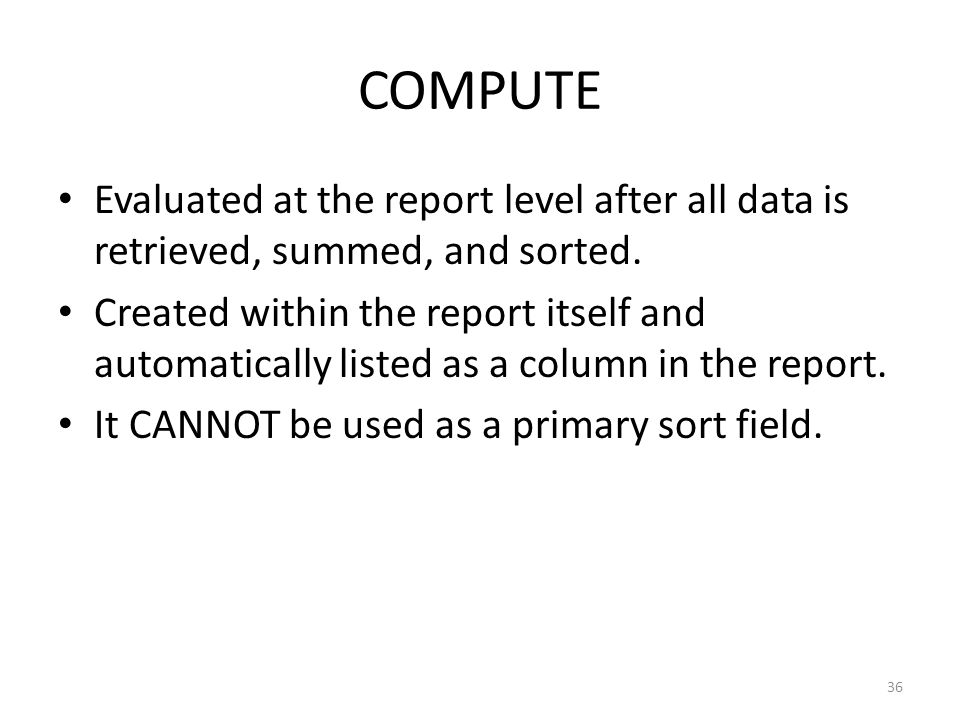 COMPUTE Evaluated at the report level after all data is retrieved, summed, and sorted.