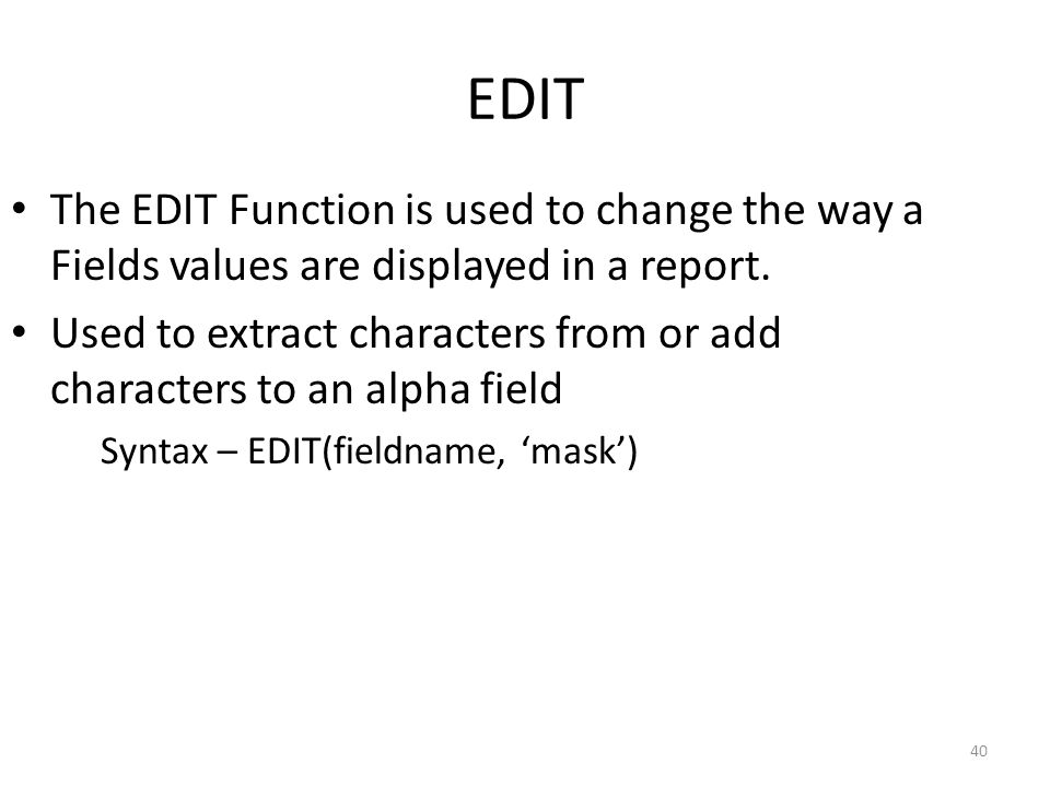 EDIT The EDIT Function is used to change the way a Fields values are displayed in a report.