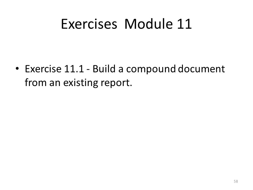 Exercises Module 11 Exercise Build a compound document from an existing report.