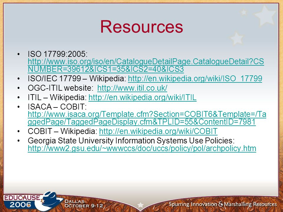 Resources ISO 17799:2005: http://www.iso.org/iso/en/CatalogueDetailPage.CatalogueDetail CSNUMBER=39612&ICS1=35&ICS2=40&ICS3.