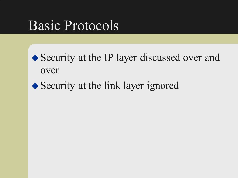Basic Protocols Security at the IP layer discussed over and over