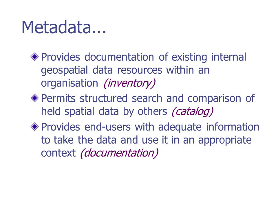 Metadata... Provides documentation of existing internal geospatial data resources within an organisation (inventory)