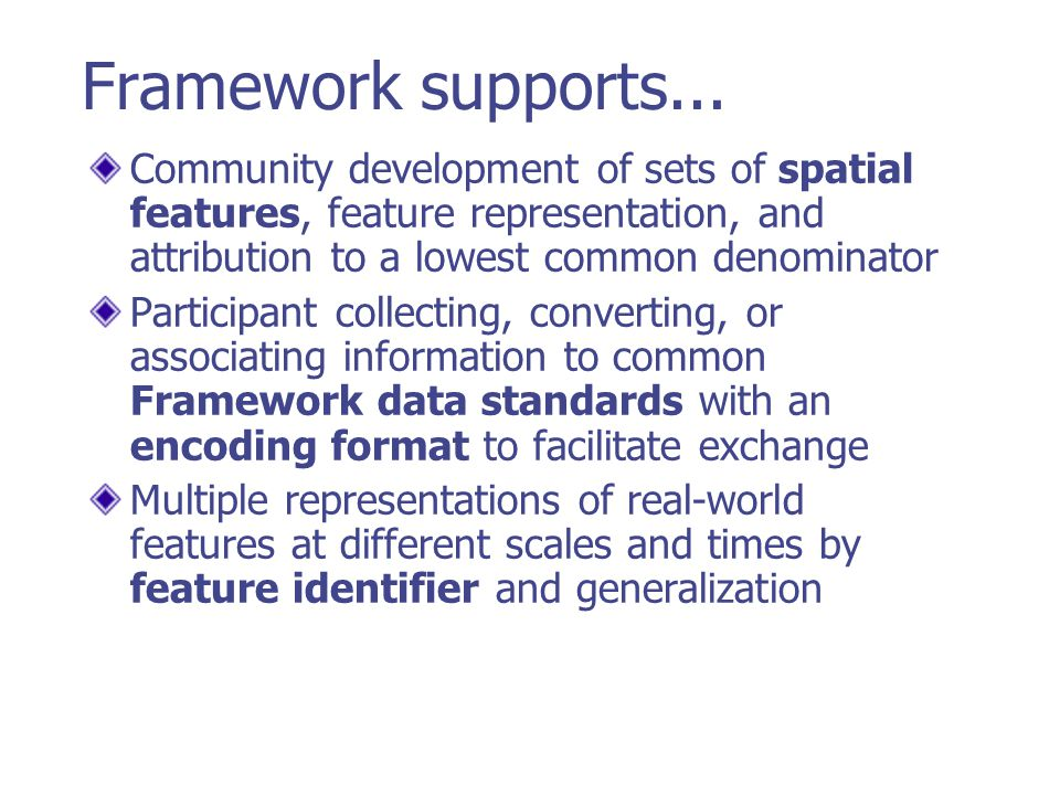 Framework supports... Community development of sets of spatial features, feature representation, and attribution to a lowest common denominator.