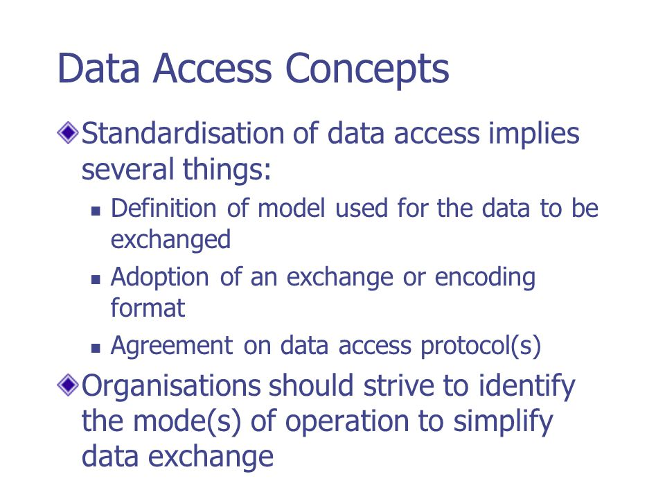 Data Access Concepts Standardisation of data access implies several things: Definition of model used for the data to be exchanged.