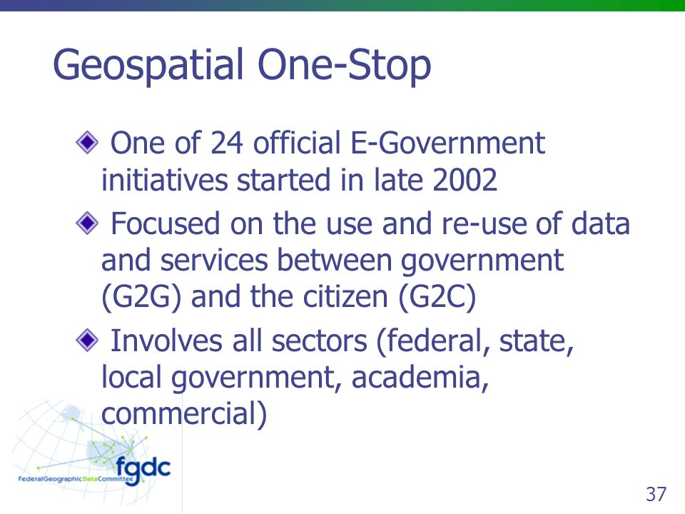 Geospatial One-Stop One of 24 official E-Government initiatives started in late 2002.