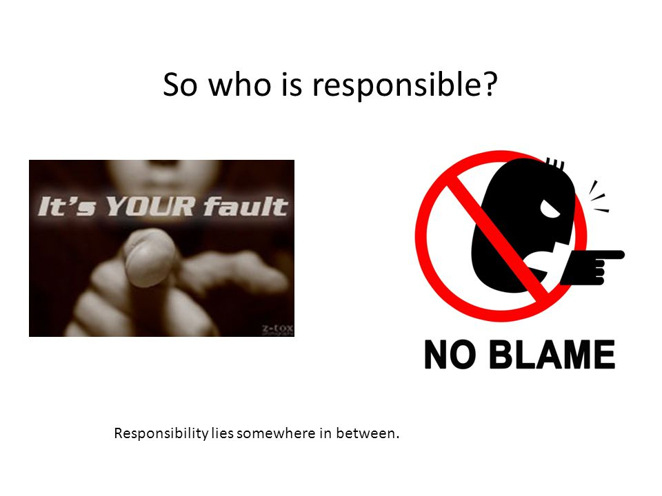 So who is responsible Responsibility lies somewhere in between.