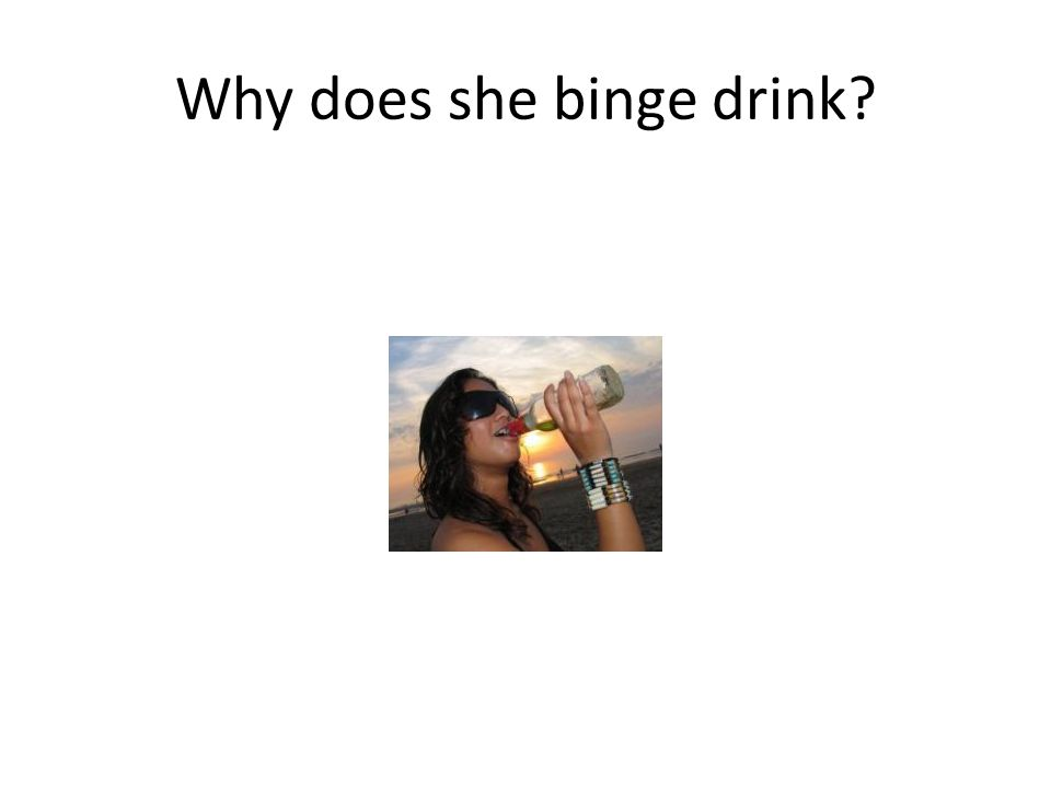 Why does she binge drink