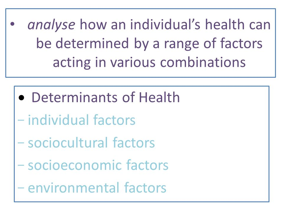 analyse how an individual's health can be determined by a range of factors acting in various combinations