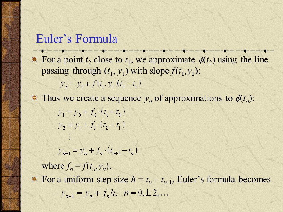 Euler's Formula For a point t2 close to t1, we approximate (t2) using the line passing through (t1, y1) with slope f (t1, y1):