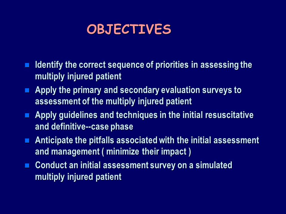 OBJECTIVES Identify the correct sequence of priorities in assessing the multiply injured patient.