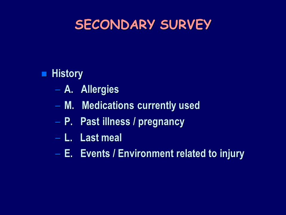 SECONDARY SURVEY History A. Allergies M. Medications currently used