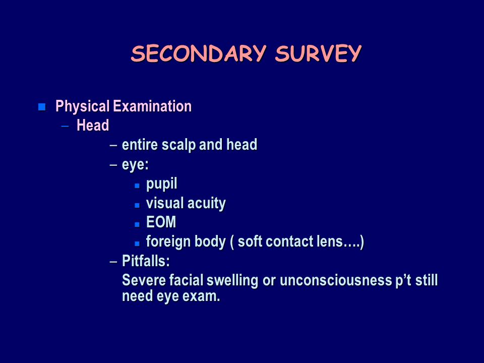 SECONDARY SURVEY Physical Examination Head entire scalp and head eye:
