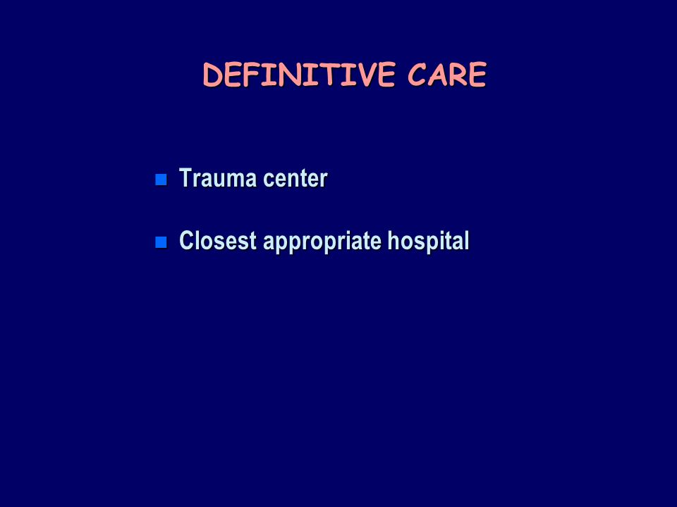 DEFINITIVE CARE Trauma center Closest appropriate hospital