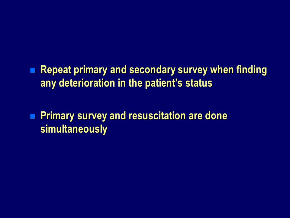 Repeat primary and secondary survey when finding any deterioration in the patient's status
