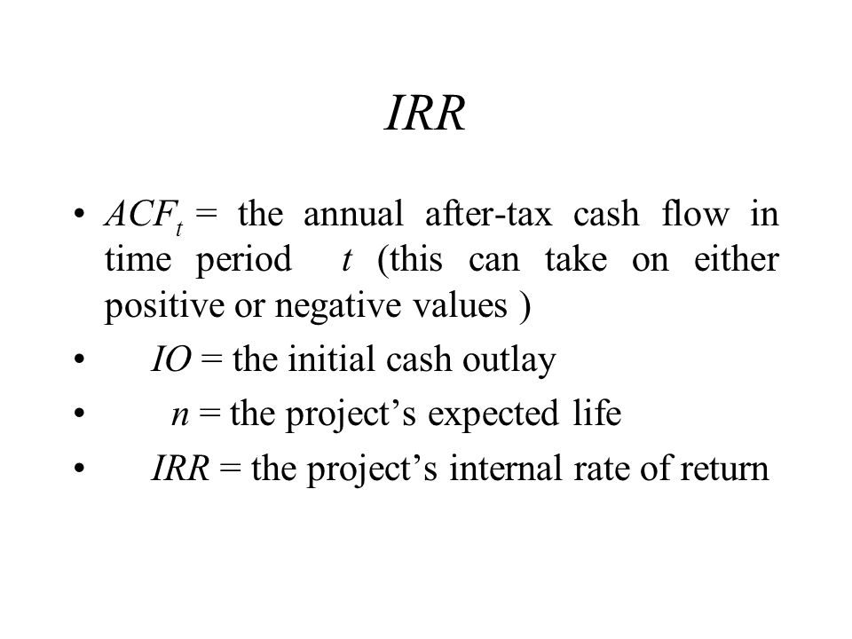IRR ACFt = the annual after-tax cash flow in time period t (this can take on either positive or negative values )