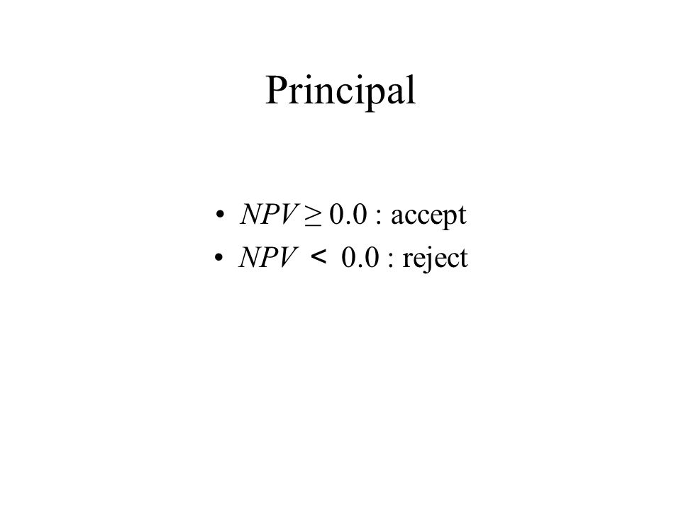 Principal NPV ≥ 0.0 : accept NPV < 0.0 : reject